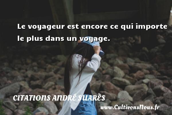 Le voyageur est encore ce qui importe le plus dans un voyage. Une citation d  André Suarès CITATIONS ANDRÉ SUARÈS - Citations André Suarès