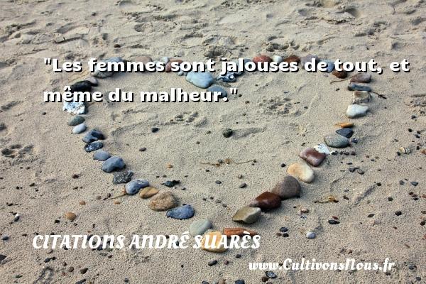 Les femmes sont jalouses de tout, et même du malheur. Une citation d  André Suarès CITATIONS ANDRÉ SUARÈS - Citations André Suarès