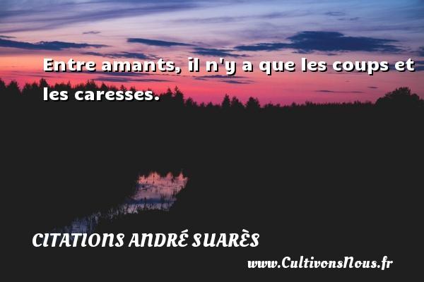 Entre amants, il n y a que les coups et les caresses. Une citation d  André Suarès CITATIONS ANDRÉ SUARÈS - Citations André Suarès
