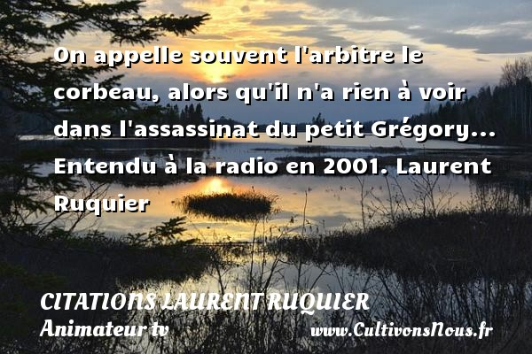 On appelle souvent l arbitre le corbeau, alors qu il n a rien à voir dans l assassinat du petit Grégory...  Entendu à la radio en 2001. Laurent Ruquier CITATIONS LAURENT RUQUIER - journaliste