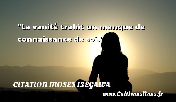La vanité trahit un manque de connaissance de soi. Une citation de Moses Isegawa CITATION MOSES ISEGAWA - Citation connaissance