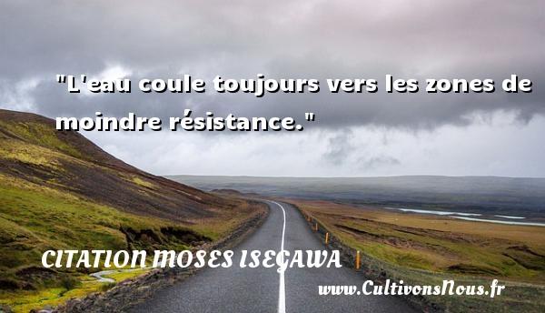 L eau coule toujours vers les zones de moindre résistance. Une citation de Moses Isegawa CITATION MOSES ISEGAWA - Citation résistance