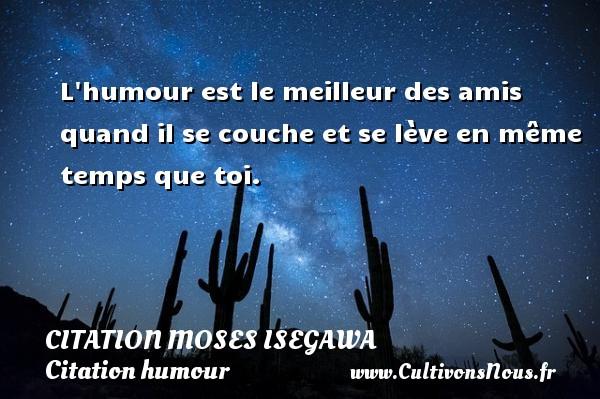 Citation Moses Isegawa - Citation humour - L humour est le meilleur des amis quand il se couche et se lève en même temps que toi. Une citation de Moses Isegawa CITATION MOSES ISEGAWA
