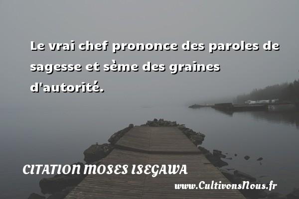 Le vrai chef prononce des paroles de sagesse et sème des graines d autorité. Une citation de Moses Isegawa CITATION MOSES ISEGAWA