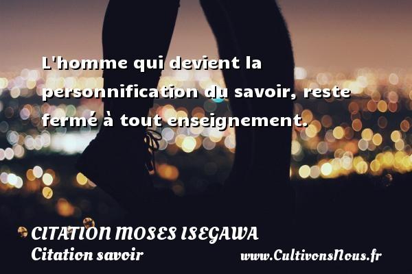 L homme qui devient la personnification du savoir, reste fermé à tout enseignement. Une citation de Moses Isegawa CITATION MOSES ISEGAWA - Citation savoir