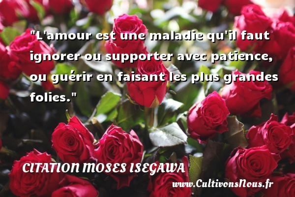 Citation Moses Isegawa - Citation porte - L amour est une maladie qu il faut ignorer ou supporter avec patience, ou guérir en faisant les plus grandes folies. Une citation de Moses Isegawa CITATION MOSES ISEGAWA
