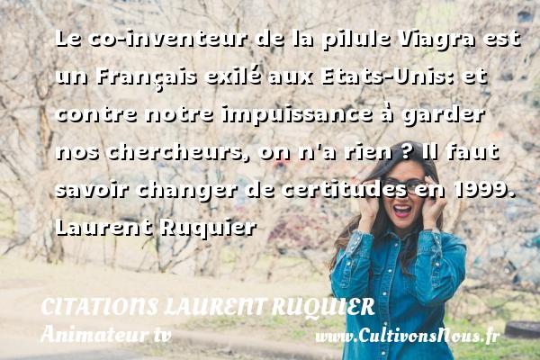 Le co-inventeur de la pilule Viagra est un Français exilé aux Etats-Unis: et contre notre impuissance à garder nos chercheurs, on n a rien ?  Il faut savoir changer de certitudes en 1999. Laurent Ruquier CITATIONS LAURENT RUQUIER - humoriste - journaliste