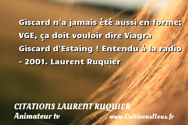 Giscard n a jamais été aussi en forme; VGE, ça doit vouloir dire Viagra Giscard d Estaing !  Entendu à la radio - 2001. Laurent Ruquier CITATIONS LAURENT RUQUIER - humoriste - journaliste