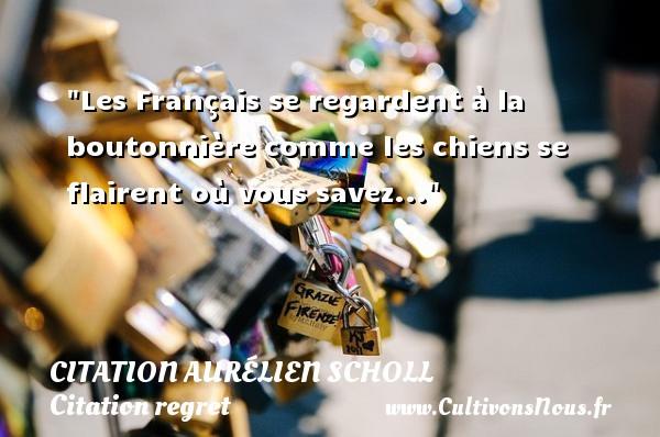 Les Français se regardent à la boutonnière comme les chiens se flairent où vous savez... Une citation d  Aurélien Scholl CITATION AURÉLIEN SCHOLL - Citation Aurélien Scholl - Citation regret