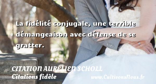 Citation Aurélien Scholl - Citations fidèle - La fidélité conjugale, une terrible démangeaison avec défense de se gratter. Une citation d  Aurélien Scholl CITATION AURÉLIEN SCHOLL