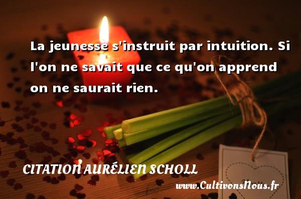 La jeunesse s instruit par intuition. Si l on ne savait que ce qu on apprend on ne saurait rien. Une citation d  Aurélien Scholl CITATION AURÉLIEN SCHOLL - Citation Aurélien Scholl