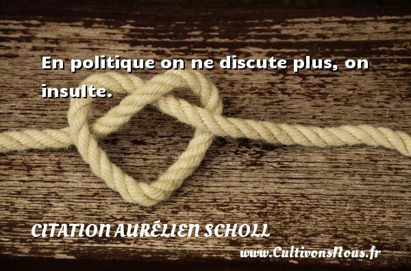 En politique on ne discute plus, on insulte. Une citation d  Aurélien Scholl CITATION AURÉLIEN SCHOLL - Citation Aurélien Scholl