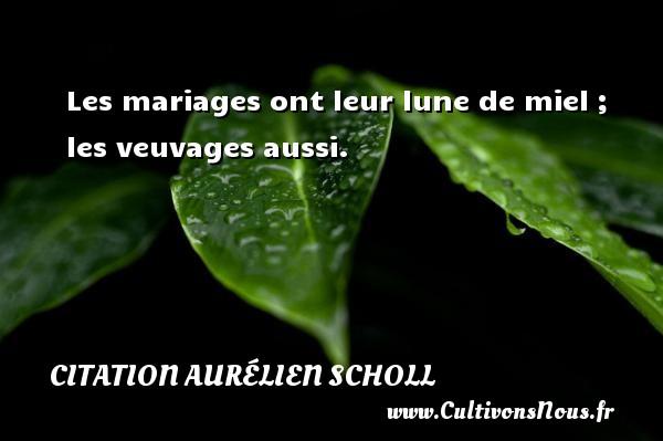 Les mariages ont leur lune de miel ; les veuvages aussi. Une citation d  Aurélien Scholl CITATION AURÉLIEN SCHOLL - Citation Aurélien Scholl