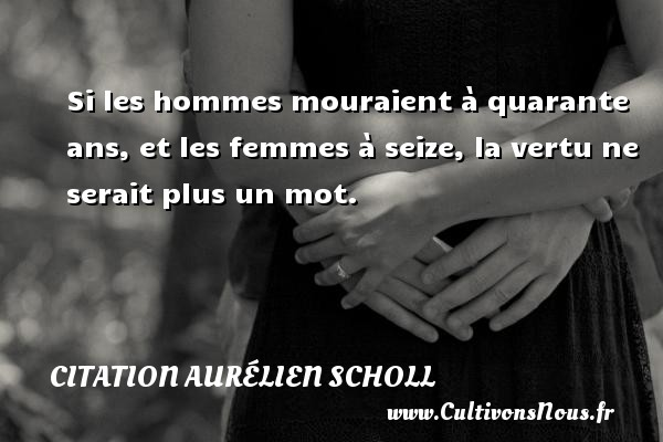 Citation Aurélien Scholl - Citation quarante ans - Si les hommes mouraient à quarante ans, et les femmes à seize, la vertu ne serait plus un mot. Une citation d  Aurélien Scholl CITATION AURÉLIEN SCHOLL