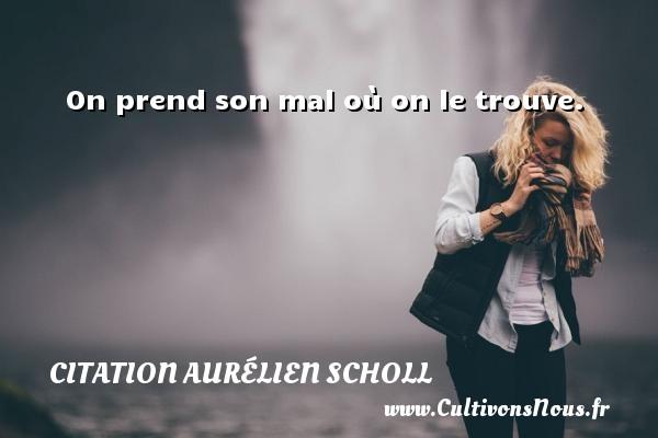 On prend son mal où on le trouve. Une citation d  Aurélien Scholl CITATION AURÉLIEN SCHOLL - Citation Aurélien Scholl