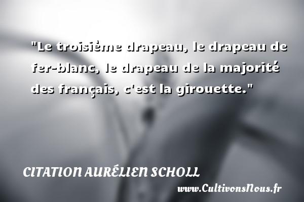 Citation Aurélien Scholl - Citation roue - Le troisième drapeau, le drapeau de fer-blanc, le drapeau de la majorité des français, c est la girouette. Une citation d  Aurélien Scholl CITATION AURÉLIEN SCHOLL