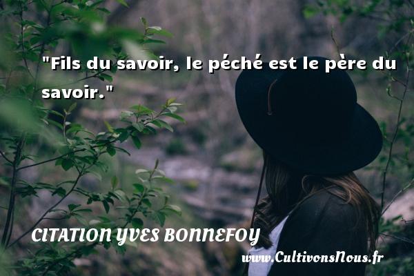 Fils du savoir, le péché est le père du savoir. Une citation d  Yves Bonnefoy CITATION YVES BONNEFOY - Citation mon fils - Citation savoir