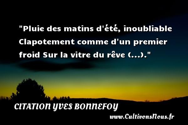 Citation Yves Bonnefoy - Citation matin - Pluie des matins d été, inoubliable Clapotement comme d un premier froid Sur la vitre du rêve (...). Une citation d  Yves Bonnefoy CITATION YVES BONNEFOY