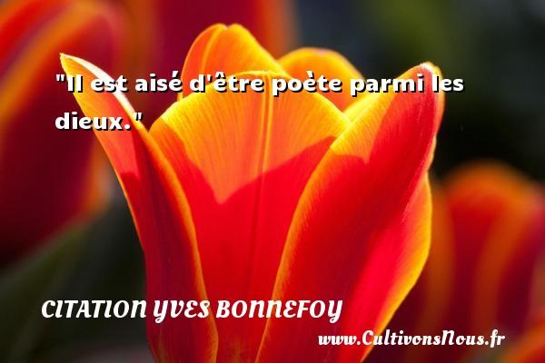 Il est aisé d être poète parmi les dieux.  Une citation d  Yves Bonnefoy CITATION YVES BONNEFOY