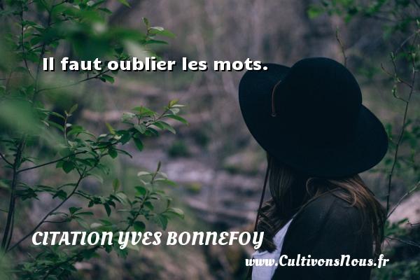 Il faut oublier les mots. Une citation d  Yves Bonnefoy CITATION YVES BONNEFOY
