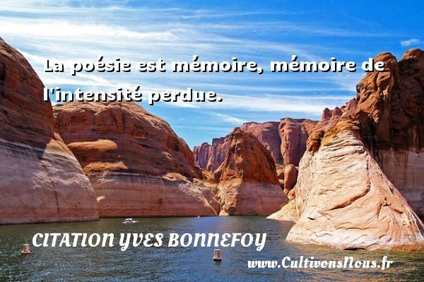 La poésie est mémoire, mémoire de l intensité perdue. Une citation d  Yves Bonnefoy CITATION YVES BONNEFOY
