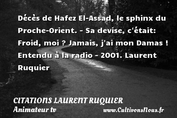 Citations - Citations Laurent Ruquier - humoriste - journaliste - Décès de Hafez El-Assad, le sphinx du Proche-Orient. - Sa devise, c était: Froid, moi ? Jamais, j ai mon Damas !  Entendu à la radio - 2001. Laurent Ruquier CITATIONS LAURENT RUQUIER
