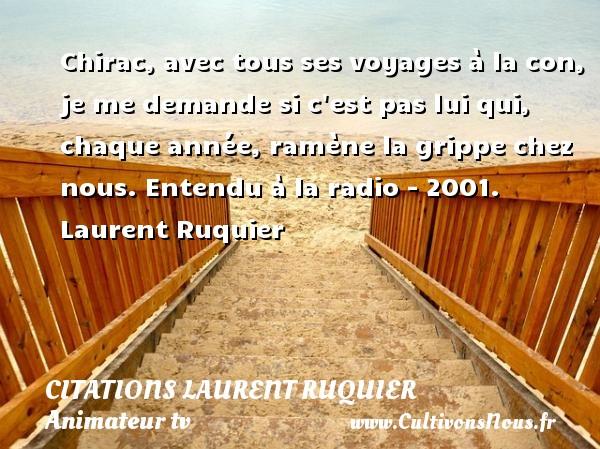 Chirac, avec tous ses voyages à la con, je me demande si c est pas lui qui, chaque année, ramène la grippe chez nous.  Entendu à la radio - 2001. Laurent Ruquier CITATIONS LAURENT RUQUIER - Citations - Citations Laurent Ruquier - Citation voyage - humoriste - journaliste