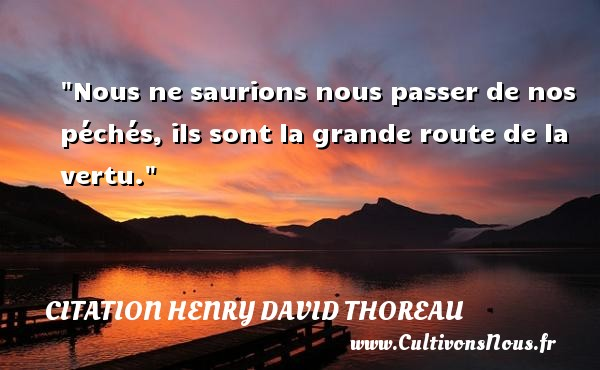 Citation Henry David Thoreau - Citation route - Nous ne saurions nous passer de nos péchés, ils sont la grande route de la vertu. Une citation de Henry David Thoreau CITATION HENRY DAVID THOREAU