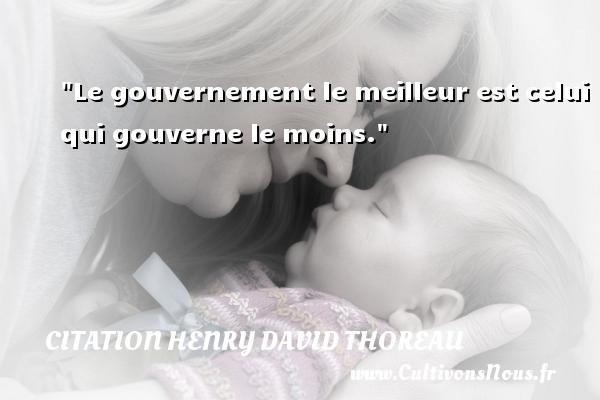 Le gouvernement le meilleur est celui qui gouverne le moins. Une citation de Henry David Thoreau CITATION HENRY DAVID THOREAU