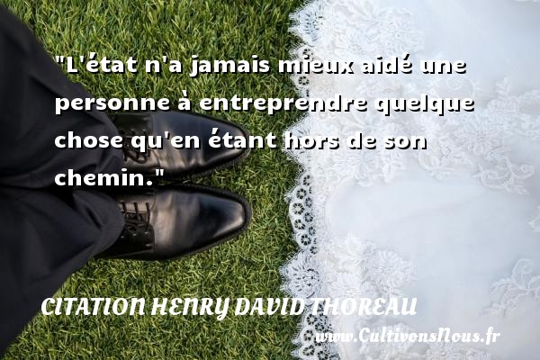 Citation Henry David Thoreau - Citation état - L état n a jamais mieux aidé une personne à entreprendre quelque chose qu en étant hors de son chemin.  Une citation de Henry David Thoreau CITATION HENRY DAVID THOREAU
