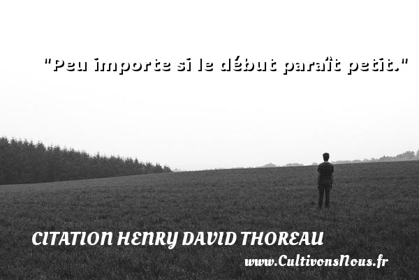 Citation Henry David Thoreau - Citation porte - Peu importe si le début paraît petit. Une citation de Henry David Thoreau CITATION HENRY DAVID THOREAU