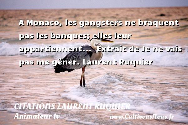 A Monaco, les gangsters ne braquent pas les banques; elles leur appartiennent...   Extrait de Je ne vais pas me gêner. Laurent Ruquier CITATIONS LAURENT RUQUIER - Citation banque - journaliste