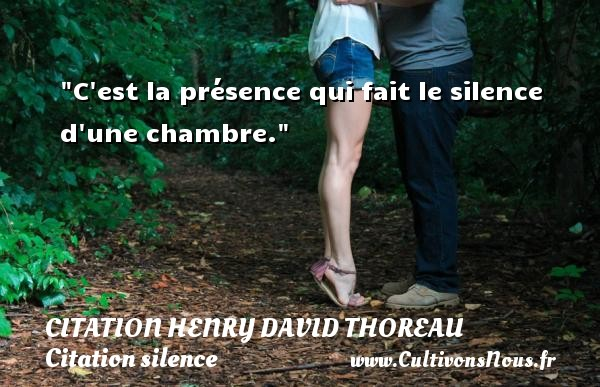 Citation Henry David Thoreau - Citation silence - C est la présence qui fait le silence d une chambre. Une citation de Henry David Thoreau CITATION HENRY DAVID THOREAU
