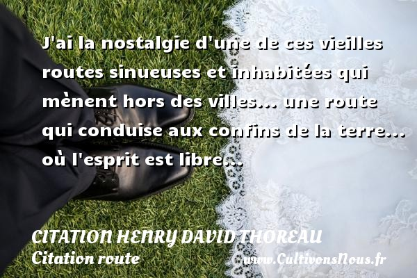 J ai la nostalgie d une de ces vieilles routes sinueuses et inhabitées qui mènent hors des villes... une route qui conduise aux confins de la terre... où l esprit est libre... Une citation de Henry David Thoreau CITATION HENRY DAVID THOREAU - Citation Henry David Thoreau - Citation route - Citation ville