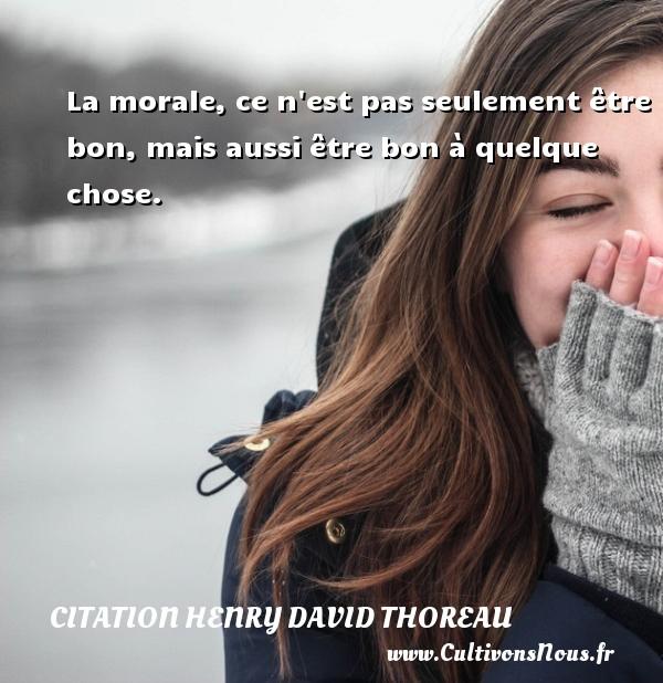 La morale, ce n est pas seulement être bon, mais aussi être bon à quelque chose. Une citation de Henry David Thoreau CITATION HENRY DAVID THOREAU