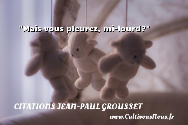 Mais vous pleurez, mi-lourd? Une citation de Jean-Paul Grousset CITATIONS JEAN-PAUL GROUSSET