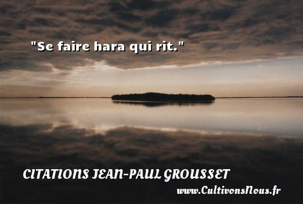 Se faire hara qui rit. Une citation de Jean-Paul Grousset CITATIONS JEAN-PAUL GROUSSET