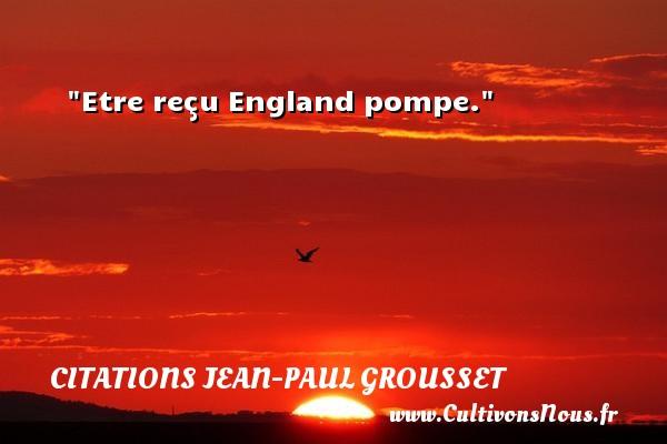 Etre reçu England pompe. Une citation de Jean-Paul Grousset CITATIONS JEAN-PAUL GROUSSET