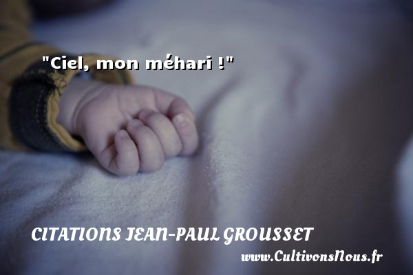 Ciel, mon méhari ! Une citation de Jean-Paul Grousset CITATIONS JEAN-PAUL GROUSSET