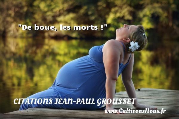 De boue, les morts ! Une citation de Jean-Paul Grousset CITATIONS JEAN-PAUL GROUSSET