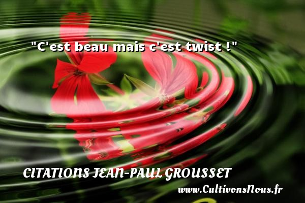 C est beau mais c est twist ! Une citation de Jean-Paul Grousset CITATIONS JEAN-PAUL GROUSSET