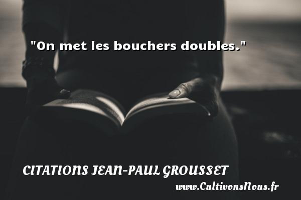 On met les bouchers doubles.  Une citation de Jean-Paul Grousset CITATIONS JEAN-PAUL GROUSSET
