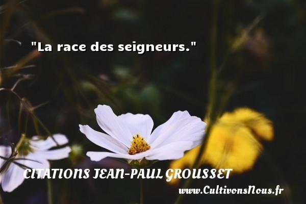 La race des seigneurs. Une citation de Jean-Paul Grousset CITATIONS JEAN-PAUL GROUSSET