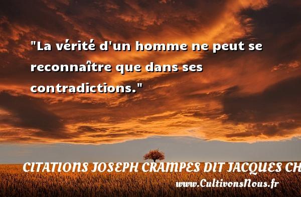 La vérité d un homme ne peut se reconnaître que dans ses contradictions. Une citation de Jacques Chancel CITATIONS JOSEPH CRAMPES DIT JACQUES CHANCEL