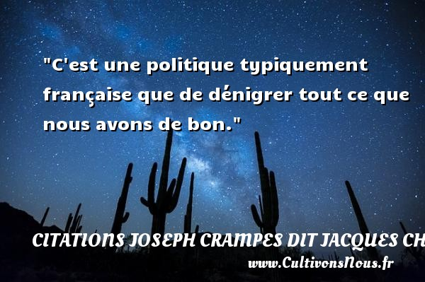 Citations Joseph Crampes dit Jacques Chancel - C est une politique typiquement française que de dénigrer tout ce que nous avons de bon. Une citation de Jacques Chancel CITATIONS JOSEPH CRAMPES DIT JACQUES CHANCEL