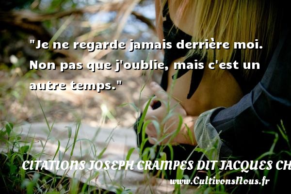 Citations Joseph Crampes dit Jacques Chancel - Citation regret - Je ne regarde jamais derrière moi. Non pas que j oublie, mais c est un autre temps. Une citation de Jacques Chancel CITATIONS JOSEPH CRAMPES DIT JACQUES CHANCEL