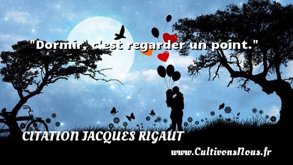 Dormir, c est regarder un point. Une citation de Jacques Rigaut CITATION JACQUES RIGAUT - Citation regard