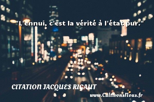 Citation Jacques Rigaut - Citation état - L ennui, c est la vérité à l état pur. Une citation de Jacques Rigaut CITATION JACQUES RIGAUT
