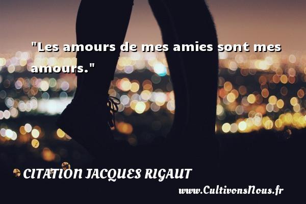 Les amours de mes amies sont mes amours. Une citation de Jacques Rigaut CITATION JACQUES RIGAUT