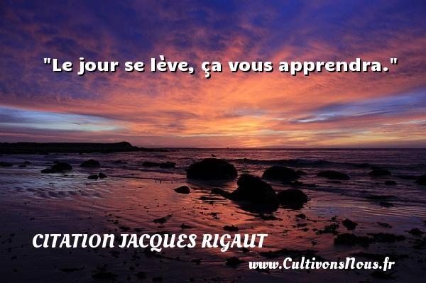 Le jour se lève, ça vous apprendra. Une citation de Jacques Rigaut CITATION JACQUES RIGAUT